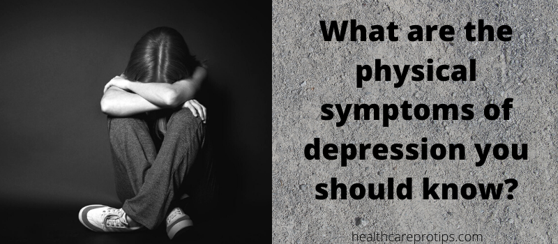WHAT ARE THE PHYSICAL SYMPTOMS OF DEPRESSION YOU SHOULD KNOW?